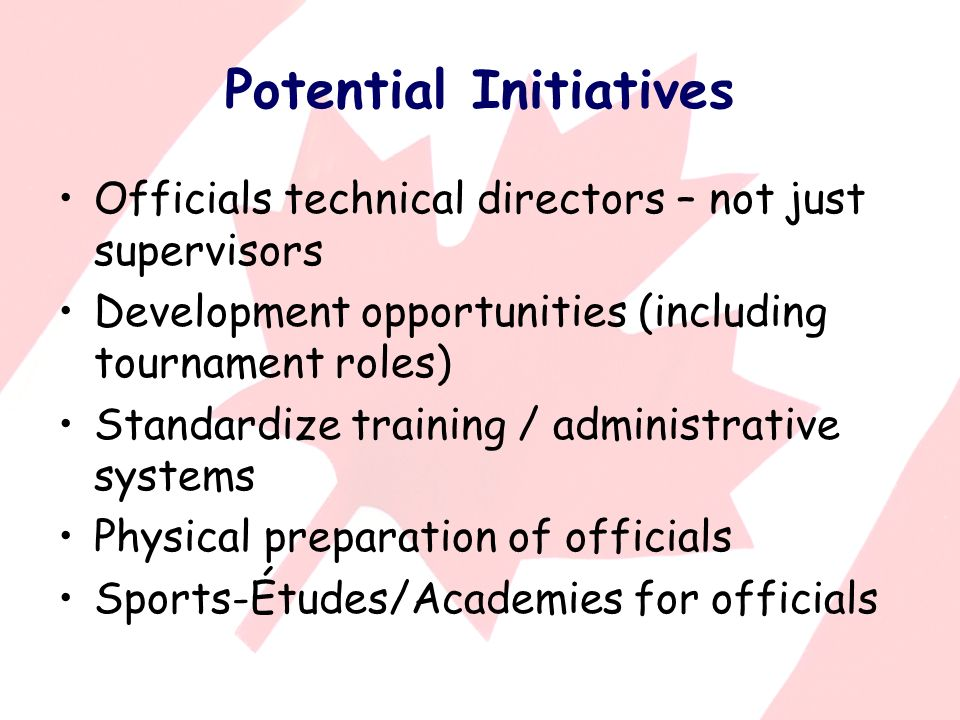 Potential Initiatives Officials technical directors – not just supervisors Development opportunities (including tournament roles) Standardize training / administrative systems Physical preparation of officials Sports-Études/Academies for officials