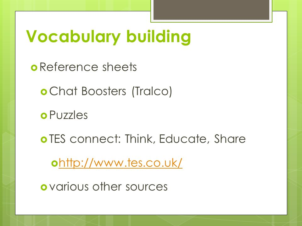 Vocabulary building Reference sheets Chat Boosters (Tralco) Puzzles TES connect: Think, Educate, Share http://www.tes.co.uk/ various other sources