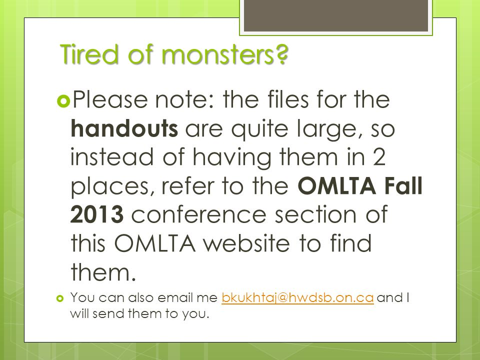 Tired of monsters? Please note: the files for the handouts are quite large, so instead of having them in 2 places, refer to the OMLTA Fall 2013 confer