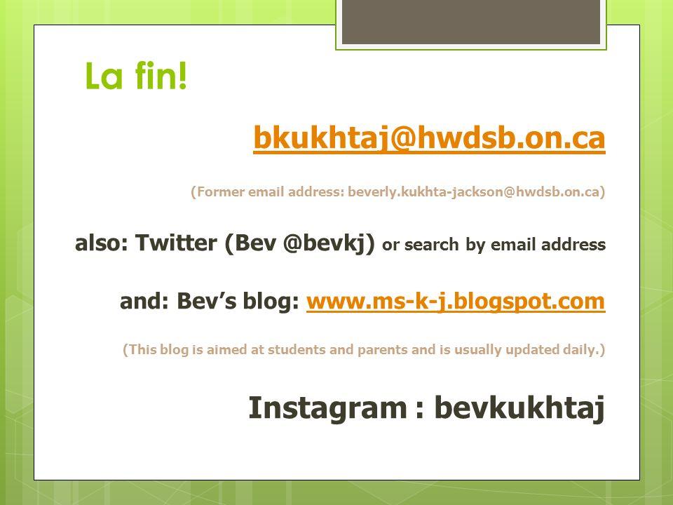La fin! bkukhtaj@hwdsb.on.ca (Former email address: beverly.kukhta-jackson@hwdsb.on.ca) also: Twitter (Bev @bevkj) or search by email address and: Bev