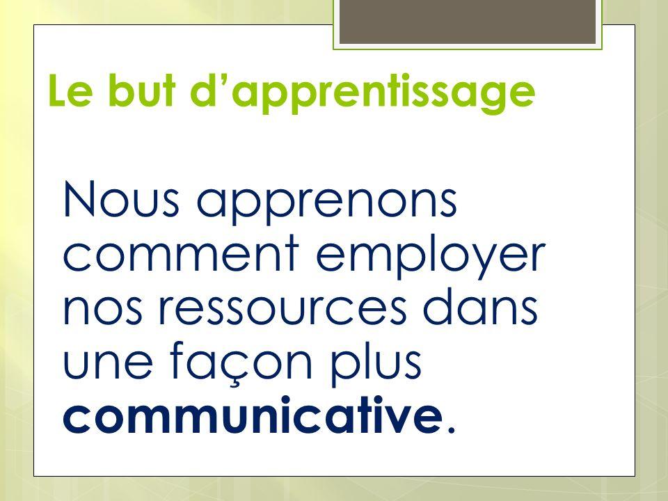 Le but dapprentissage Nous apprenons comment employer nos ressources dans une façon plus communicative.