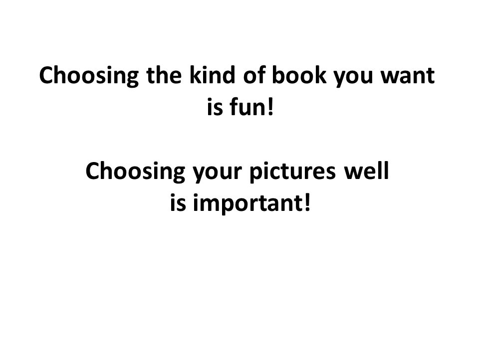 Choosing the kind of book you want is fun! Choosing your pictures well is important!