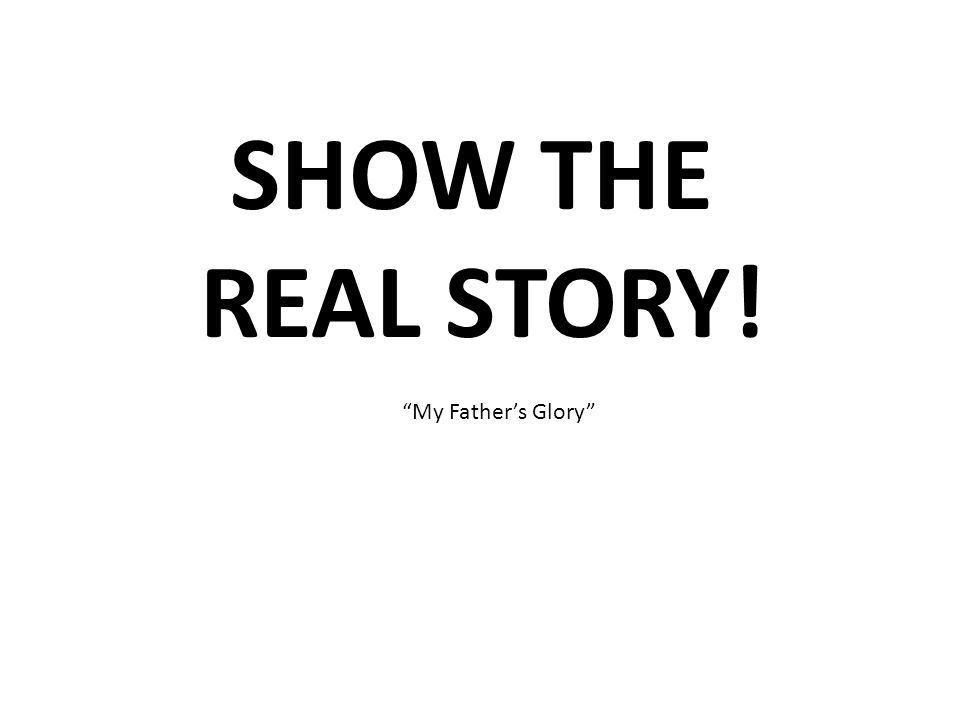 SHOW THE REAL STORY! My Fathers Glory