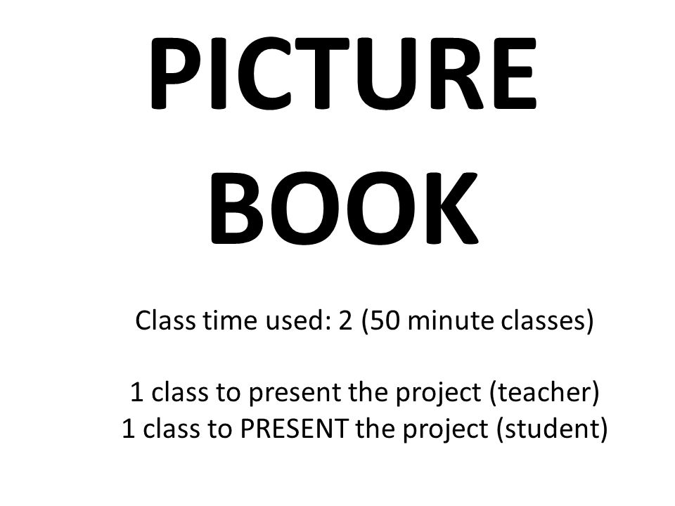 PICTURE BOOK Class time used: 2 (50 minute classes) 1 class to present the project (teacher) 1 class to PRESENT the project (student)