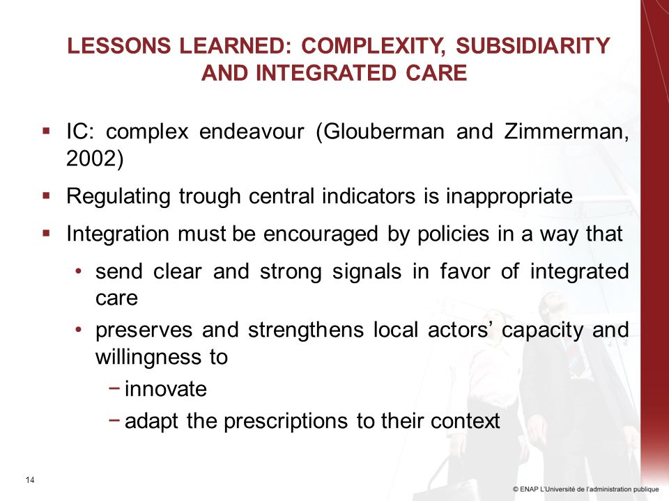 14 LESSONS LEARNED: COMPLEXITY, SUBSIDIARITY AND INTEGRATED CARE IC: complex endeavour (Glouberman and Zimmerman, 2002) Regulating trough central indicators is inappropriate Integration must be encouraged by policies in a way that send clear and strong signals in favor of integrated care preserves and strengthens local actors capacity and willingness to innovate adapt the prescriptions to their context