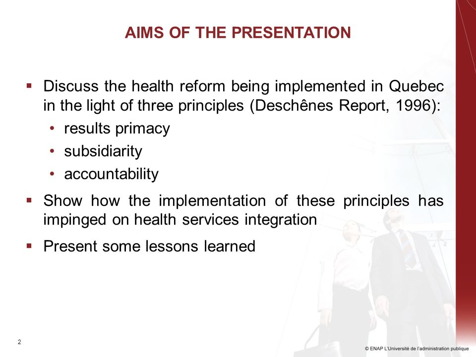 2 AIMS OF THE PRESENTATION Discuss the health reform being implemented in Quebec in the light of three principles (Deschênes Report, 1996): results primacy subsidiarity accountability Show how the implementation of these principles has impinged on health services integration Present some lessons learned