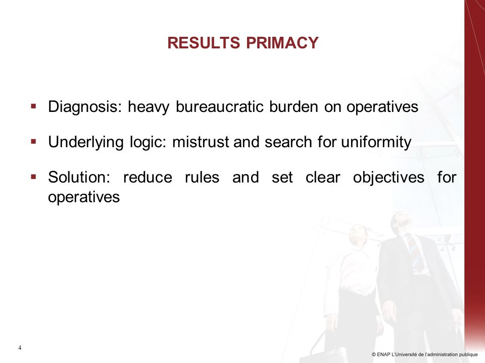 4 RESULTS PRIMACY Diagnosis: heavy bureaucratic burden on operatives Underlying logic: mistrust and search for uniformity Solution: reduce rules and set clear objectives for operatives