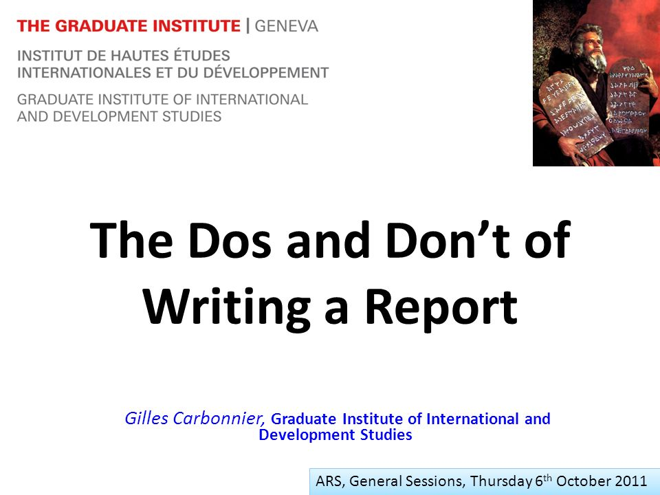 The Dos and Dont of Writing a Report Gilles Carbonnier, Graduate Institute of International and Development Studies ARS, Thursday 6 th October 2011 ARS, General Sessions, Thursday 6 th October 2011