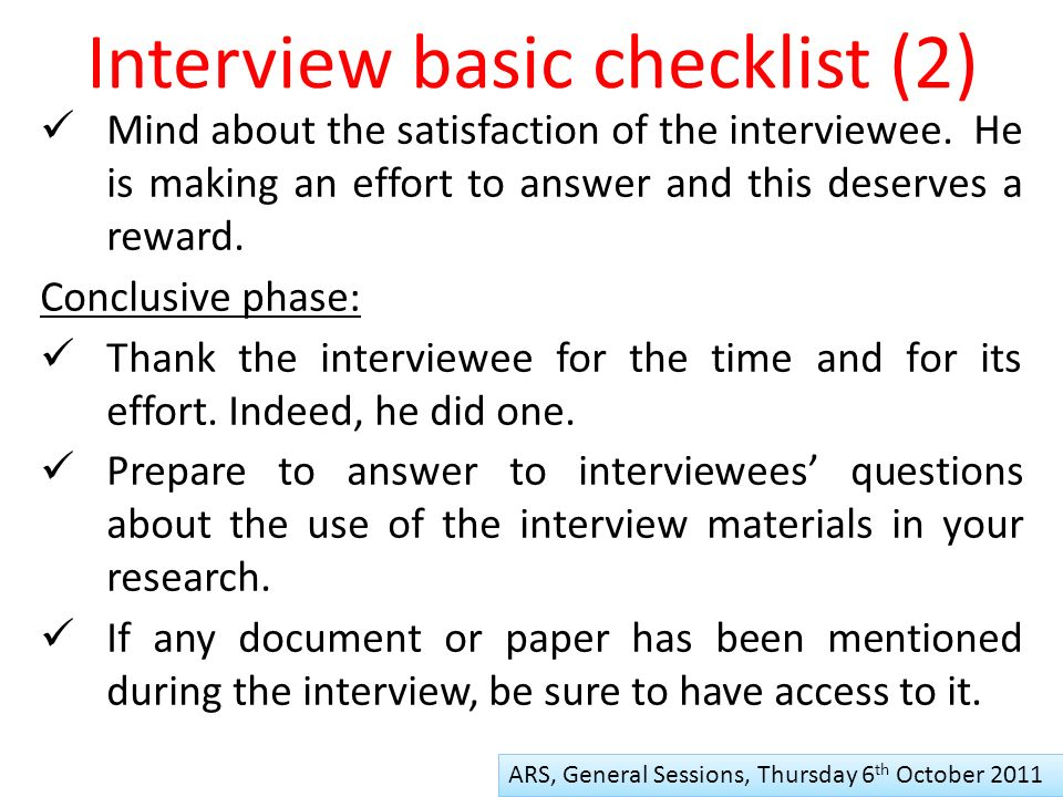 Interview basic checklist (2) ARS, General Sessions, Thursday 6 th October 2011 Mind about the satisfaction of the interviewee.