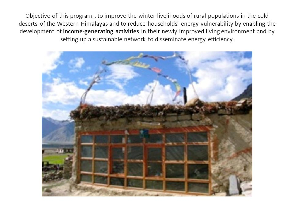 Objective of this program : to improve the winter livelihoods of rural populations in the cold deserts of the Western Himalayas and to reduce househol