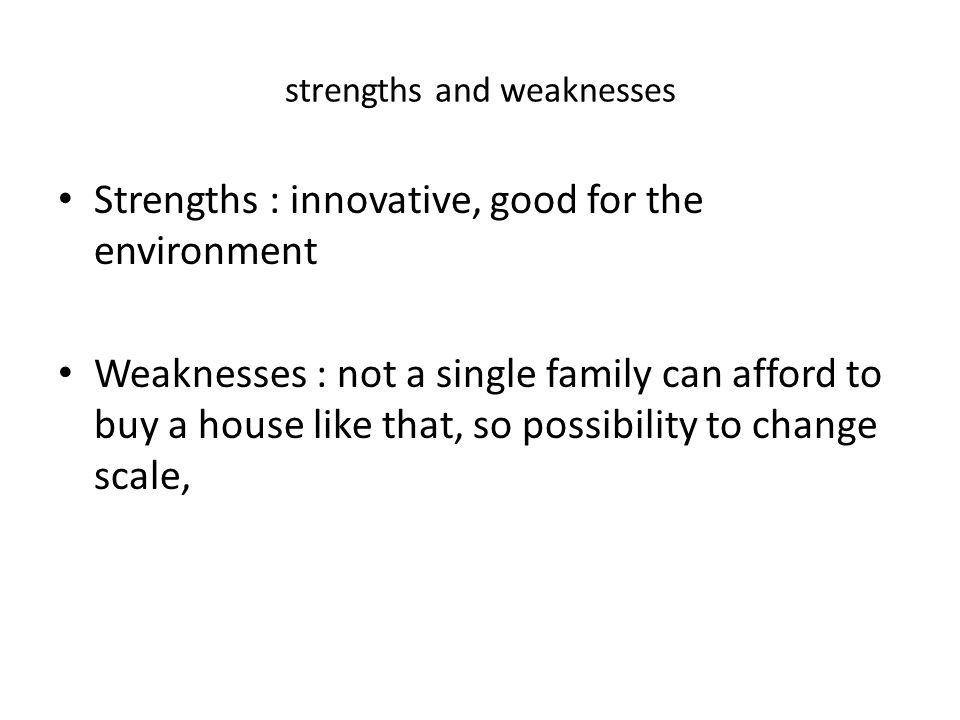 strengths and weaknesses Strengths : innovative, good for the environment Weaknesses : not a single family can afford to buy a house like that, so possibility to change scale,