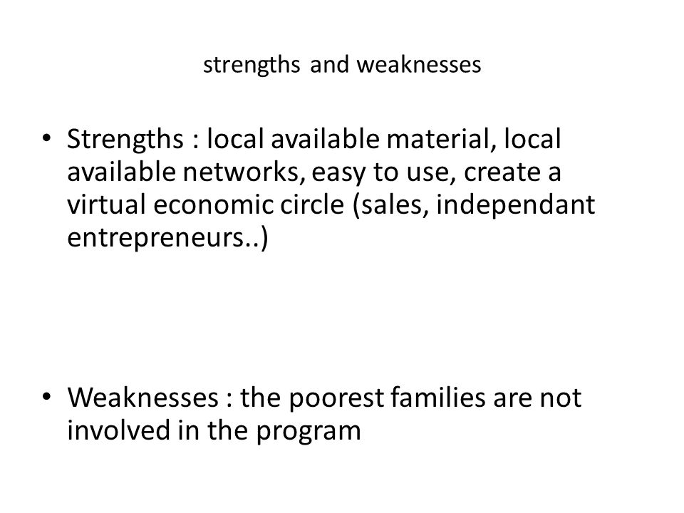 strengths and weaknesses Strengths : local available material, local available networks, easy to use, create a virtual economic circle (sales, independant entrepreneurs..) Weaknesses : the poorest families are not involved in the program