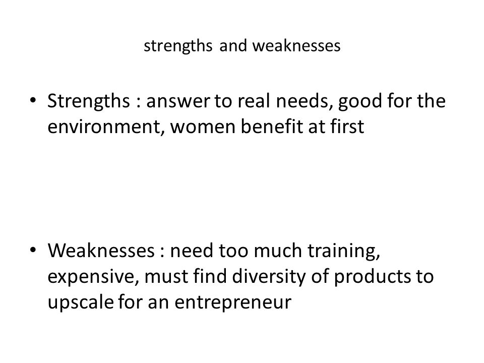 strengths and weaknesses Strengths : answer to real needs, good for the environment, women benefit at first Weaknesses : need too much training, expen