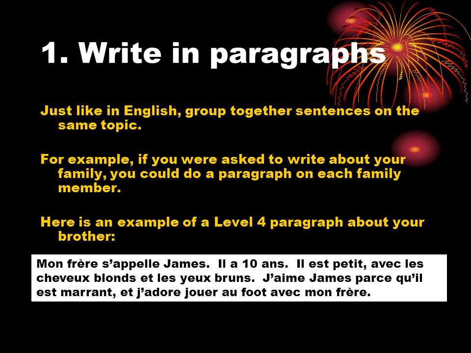 1. Write in paragraphs Just like in English, group together sentences on the same topic.