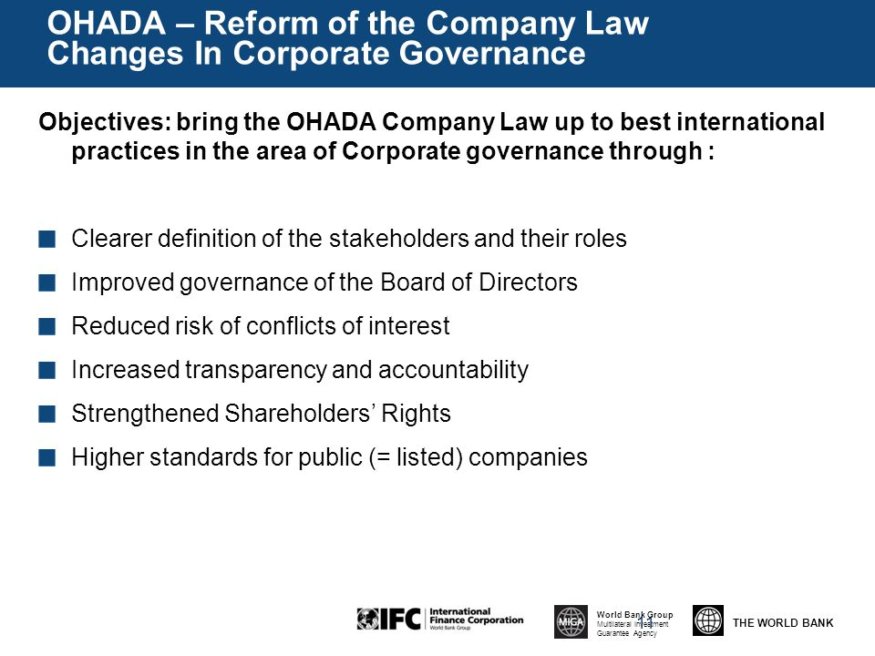THE WORLD BANK World Bank Group Multilateral Investment Guarantee Agency OHADA – Reform of the Company Law Changes In Corporate Governance Objectives: bring the OHADA Company Law up to best international practices in the area of Corporate governance through : Clearer definition of the stakeholders and their roles Improved governance of the Board of Directors Reduced risk of conflicts of interest Increased transparency and accountability Strengthened Shareholders Rights Higher standards for public (= listed) companies 11