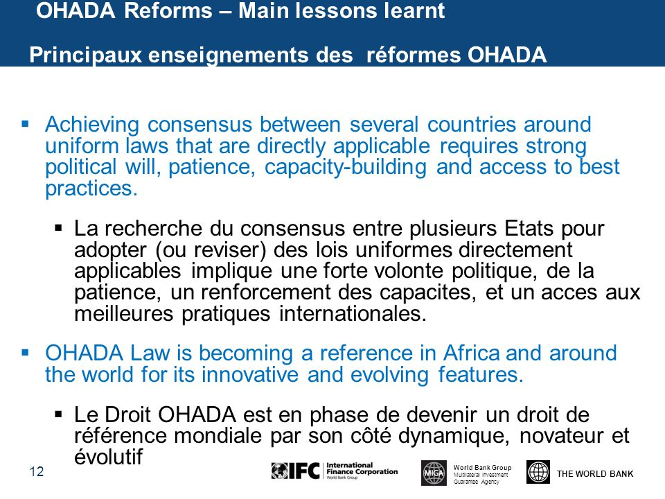THE WORLD BANK World Bank Group Multilateral Investment Guarantee Agency OHADA Reforms – Main lessons learnt Principaux enseignements des réformes OHADA 12 Achieving consensus between several countries around uniform laws that are directly applicable requires strong political will, patience, capacity-building and access to best practices.