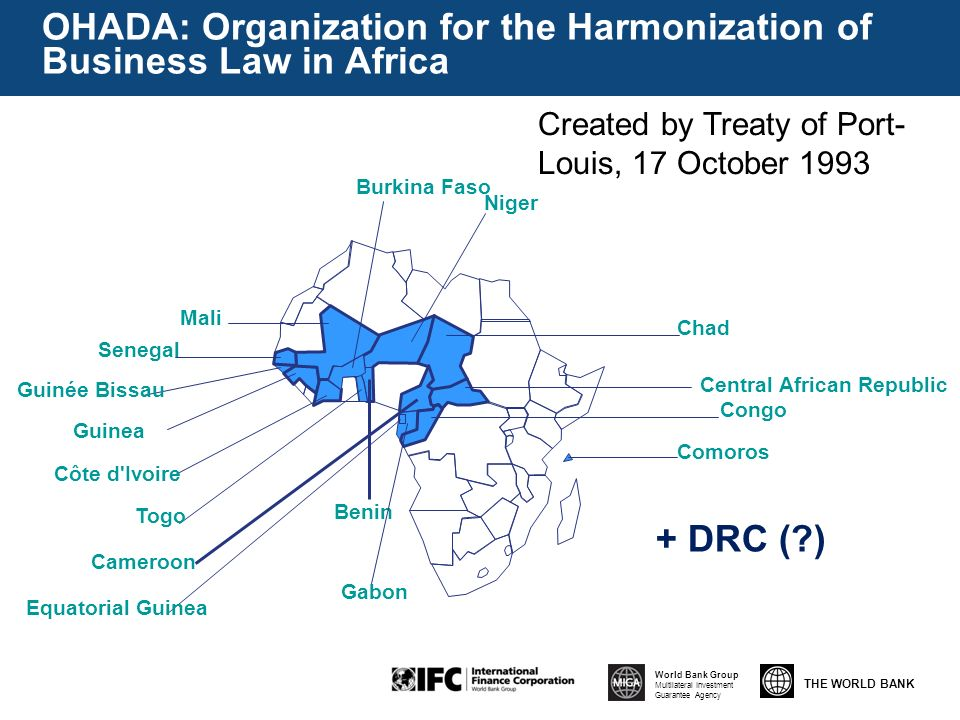 THE WORLD BANK World Bank Group Multilateral Investment Guarantee Agency Comoros Congo Central African Republic Chad Niger Burkina Faso Mali Senegal Guinée Bissau Guinea Côte d Ivoire Togo Benin Cameroon Equatorial Guinea Gabon OHADA: Organization for the Harmonization of Business Law in Africa + DRC ( ) Created by Treaty of Port- Louis, 17 October 1993