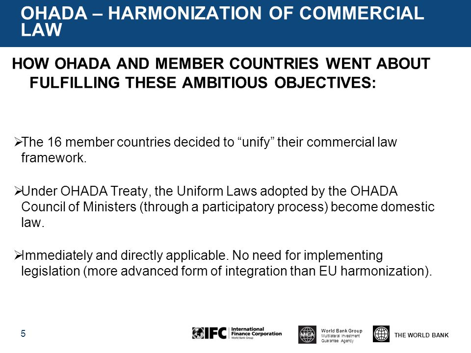 THE WORLD BANK World Bank Group Multilateral Investment Guarantee Agency OHADA – HARMONIZATION OF COMMERCIAL LAW 5 HOW OHADA AND MEMBER COUNTRIES WENT ABOUT FULFILLING THESE AMBITIOUS OBJECTIVES: The 16 member countries decided to unify their commercial law framework.