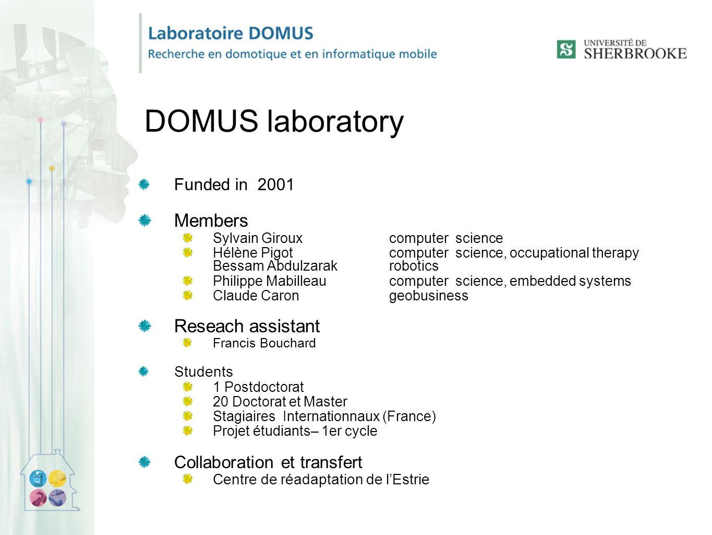 DOMUS laboratory Funded in 2001 Members Sylvain Giroux computer science Hélène Pigot computer science, occupational therapy Bessam Abdulzarakrobotics