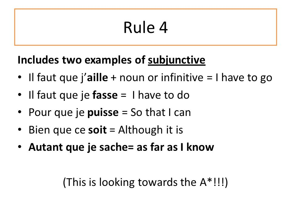 Rule 4 Includes two examples of subjunctive Il faut que jaille + noun or infinitive = I have to go Il faut que je fasse = I have to do Pour que je puisse = So that I can Bien que ce soit = Although it is Autant que je sache= as far as I know (This is looking towards the A*!!!)
