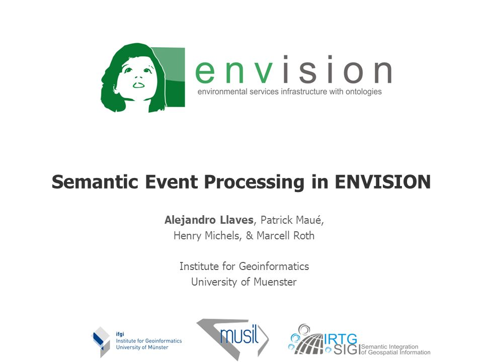 Semantic Event Processing in ENVISION Alejandro Llaves, Patrick Maué, Henry Michels, & Marcell Roth Institute for Geoinformatics University of Muenste