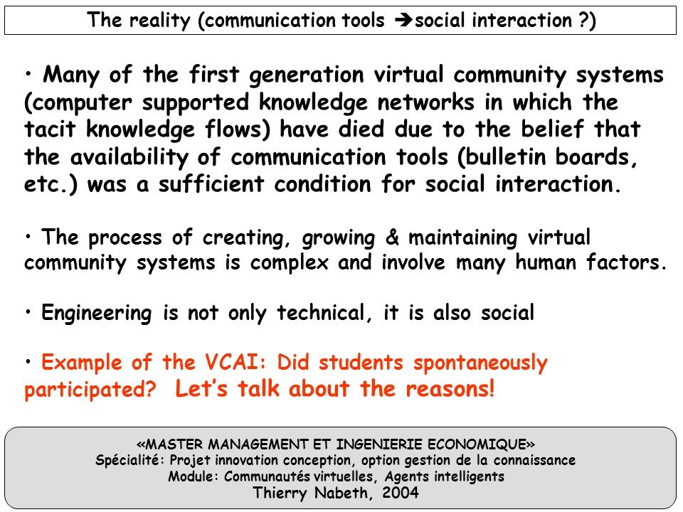«MASTER MANAGEMENT ET INGENIERIE ECONOMIQUE» Spécialité: Projet innovation conception, option gestion de la connaissance Module: Communautés virtuelles, Agents intelligents Thierry Nabeth, 2004 Many of the first generation virtual community systems (computer supported knowledge networks in which the tacit knowledge flows) have died due to the belief that the availability of communication tools (bulletin boards, etc.) was a sufficient condition for social interaction.
