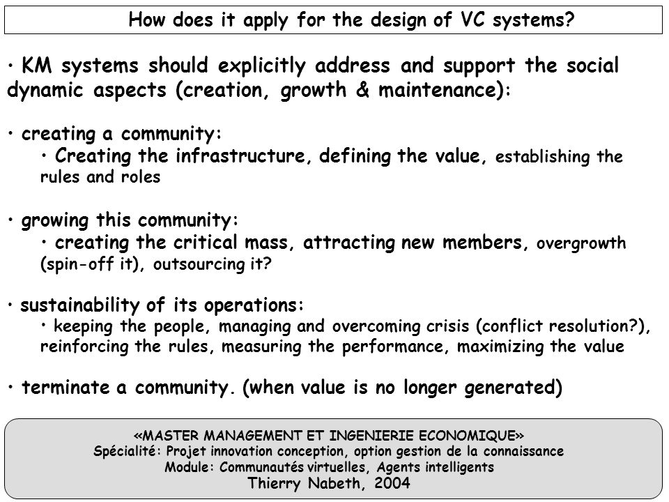 «MASTER MANAGEMENT ET INGENIERIE ECONOMIQUE» Spécialité: Projet innovation conception, option gestion de la connaissance Module: Communautés virtuelles, Agents intelligents Thierry Nabeth, 2004 KM systems should explicitly address and support the social dynamic aspects (creation, growth & maintenance) : creating a community: Creating the infrastructure, defining the value, establishing the rules and roles growing this community: creating the critical mass, attracting new members, overgrowth (spin-off it), outsourcing it.