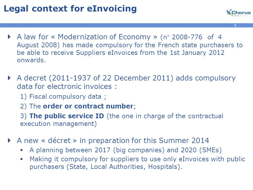 5 Legal context for eInvoicing A law for « Modernization of Economy » (n° 2008-776 of 4 August 2008) has made compulsory for the French state purchasers to be able to receive Suppliers eInvoices from the 1st January 2012 onwards.
