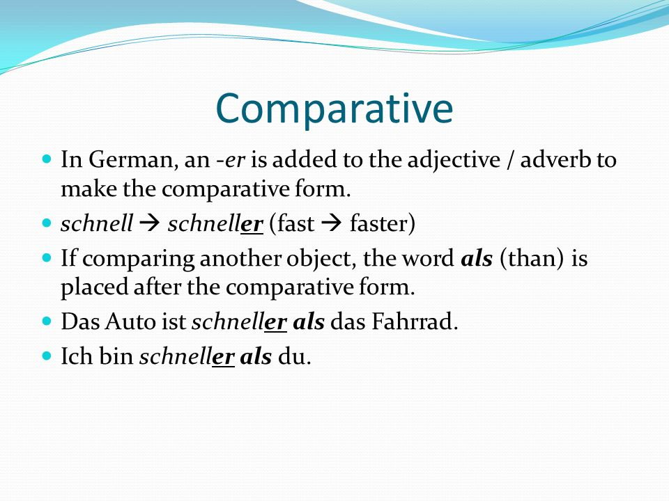 Comparative In German, an -er is added to the adjective / adverb to make the comparative form. schnell schneller (fast faster) If comparing another ob