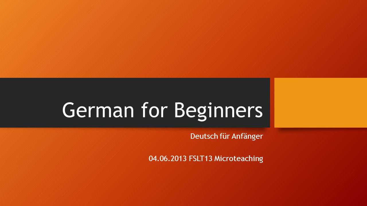 German for Beginners Deutsch für Anfänger 04.06.2013 FSLT13 Microteaching