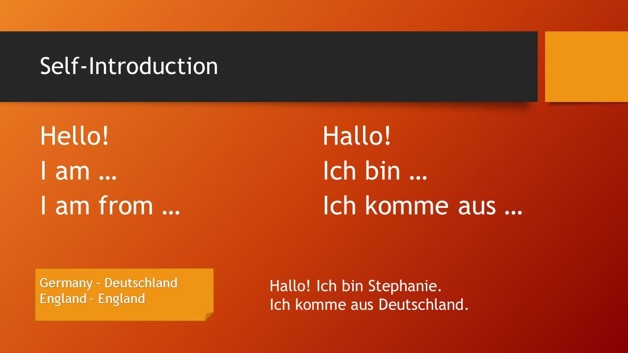 Self-Introduction Hello!Hallo! I am …Ich bin … I am from …Ich komme aus … Germany – Deutschland England - England Hallo! Ich bin Stephanie. Ich komme
