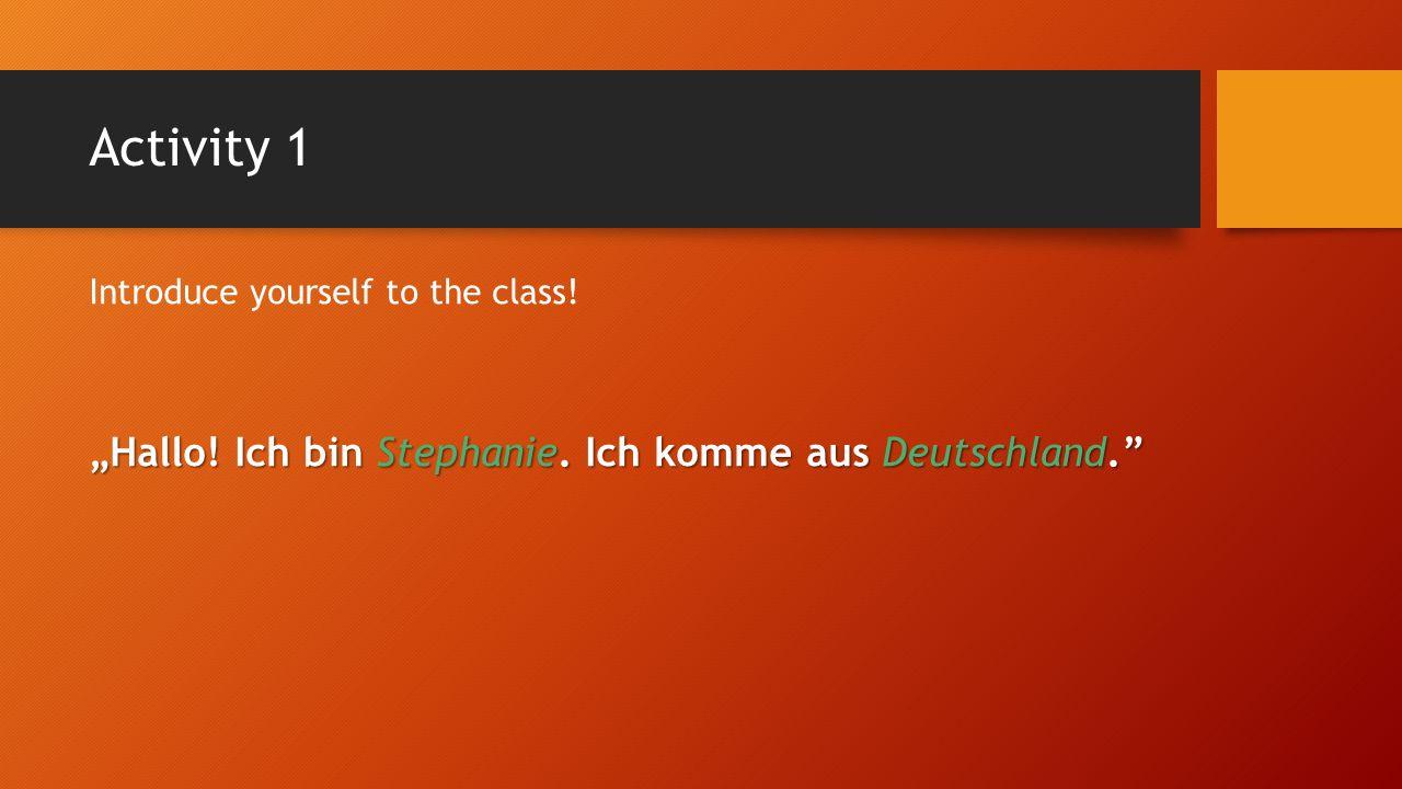 Activity 1 Introduce yourself to the class! Hallo! Ich bin Stephanie. Ich komme aus Deutschland.