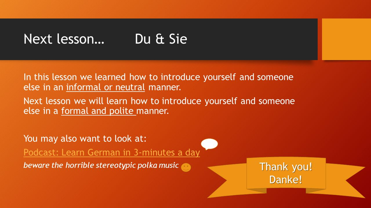Next lesson…Du & Sie In this lesson we learned how to introduce yourself and someone else in an informal or neutral manner.