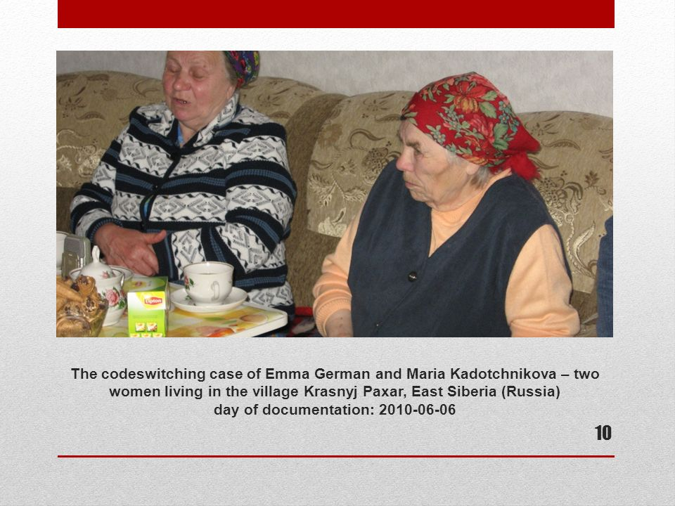 The codeswitching case of Emma German and Maria Kadotchnikova – two women living in the village Krasnyj Paxar, East Siberia (Russia) day of documentation: 2010-06-06 10