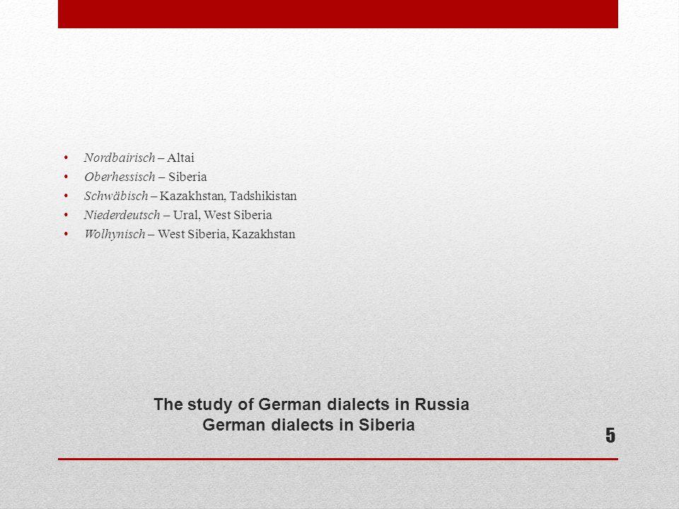 The study of German dialects in Russia German dialects in Siberia Nordbairisch – Altai Oberhessisch – Siberia Schwäbisch – Kazakhstan, Tadshikistan Niederdeutsch – Ural, West Siberia Wolhynisch – West Siberia, Kazakhstan 5