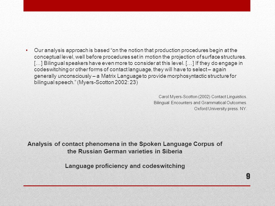 Analysis of contact phenomena in the Spoken Language Corpus of the Russian German varieties in Siberia Language proficiency and codeswitching Our analysis approach is based on the notion that production procedures begin at the conceptual level, well before procedures set in motion the projection of surface structures.