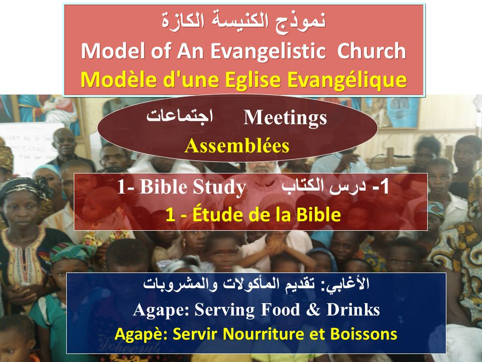 الأغابي : تقديم المأكولات والمشروبات Agape: Serving Food & Drinks Agapè: Servir Nourriture et Boissons نموذج الكنيسة الكازة Model of An Evangelistic Church Modèle d une Eglise Evangélique نموذج الكنيسة الكازة Model of An Evangelistic Church Modèle d une Eglise Evangélique 1 - درس الكتاب 1- Bible Study 1 - Étude de la Bible اجتماعات Meetings Assemblées