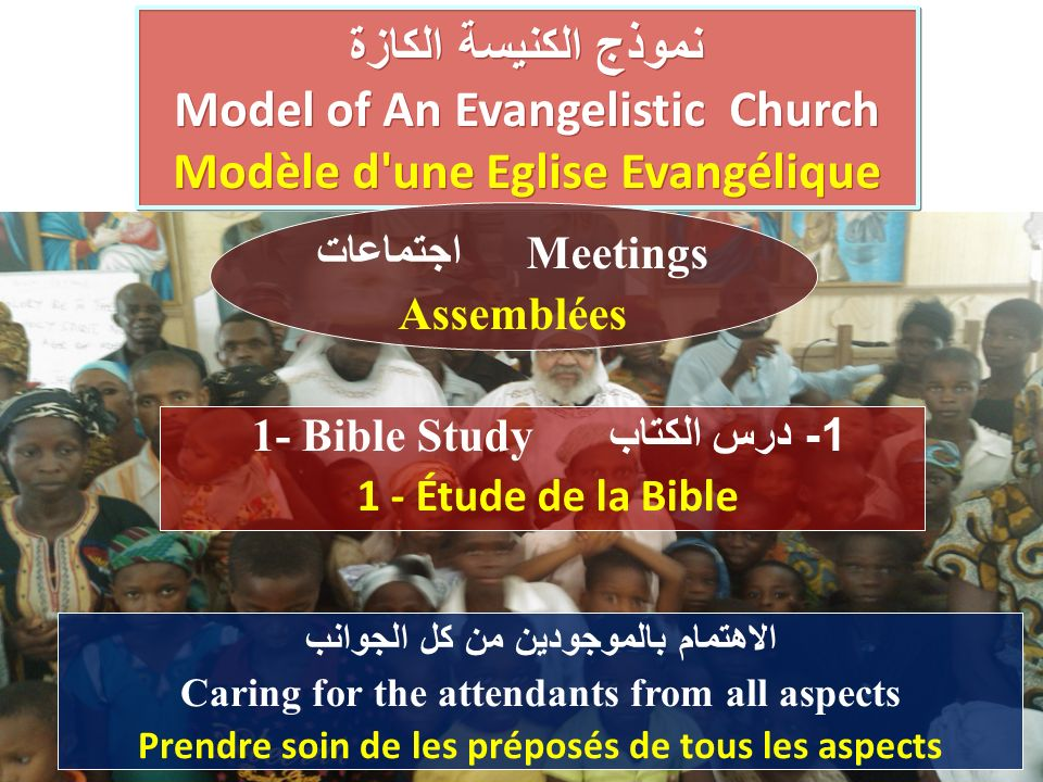 الاهتمام بالموجودين من كل الجوانب Caring for the attendants from all aspects Prendre soin de les préposés de tous les aspects نموذج الكنيسة الكازة Model of An Evangelistic Church Modèle d une Eglise Evangélique نموذج الكنيسة الكازة Model of An Evangelistic Church Modèle d une Eglise Evangélique 1 - درس الكتاب 1- Bible Study 1 - Étude de la Bible اجتماعات Meetings Assemblées