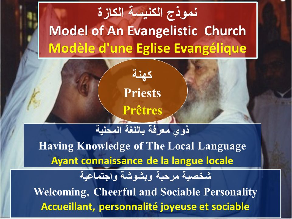 ذوي معرفة باللغة المحلية Having Knowledge of The Local Language Ayant connaissance de la langue locale كهنة Priests Prêtres نموذج الكنيسة الكازة Model of An Evangelistic Church Modèle d une Eglise Evangélique نموذج الكنيسة الكازة Model of An Evangelistic Church Modèle d une Eglise Evangélique شخصية مرحبة وبشوشة واجتماعية Welcoming, Cheerful and Sociable Personality Accueillant, personnalité joyeuse et sociable