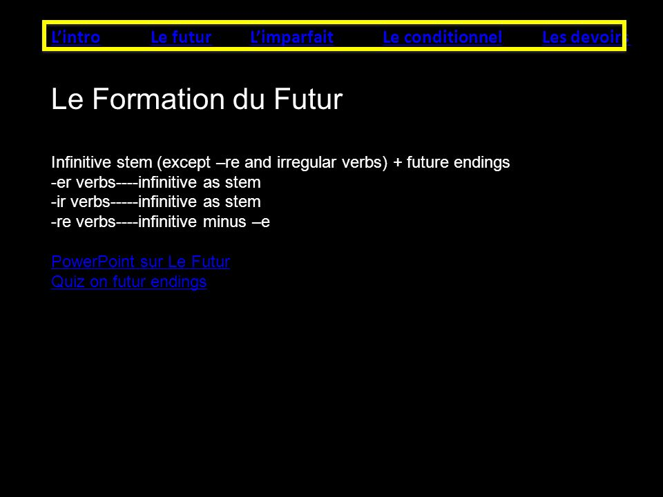 LintroLe futurLes devoirsLe conditionnelLimparfait Le Formation du Futur Infinitive stem (except –re and irregular verbs) + future endings -er verbs----infinitive as stem -ir verbs-----infinitive as stem -re verbs----infinitive minus –e PowerPoint sur Le Futur Quiz on futur endings