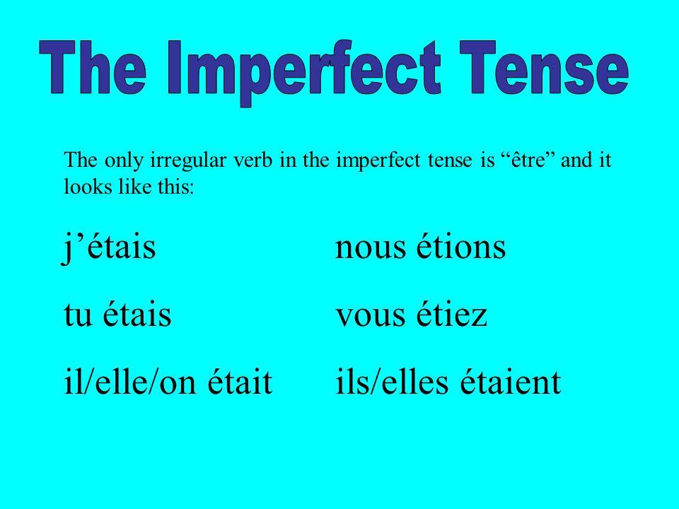 The only irregular verb in the imperfect tense is être and it looks like this: jétaisnous étions tu étaisvous étiez il/elle/on étaitils/elles étaient