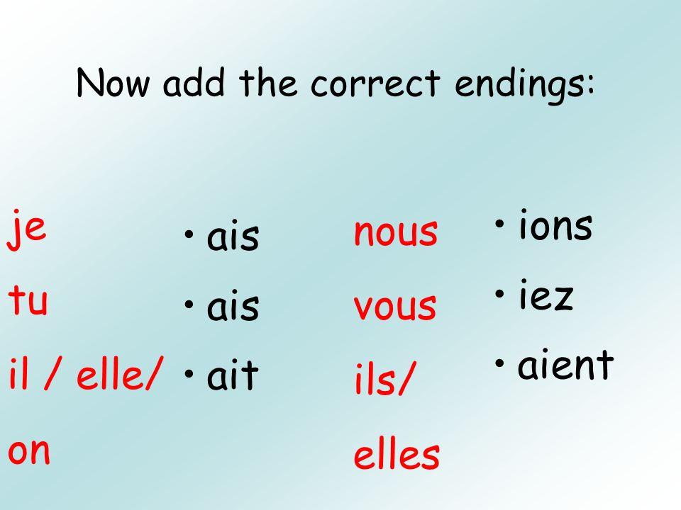 Now add the correct endings: ais ait ions iez aient je tu il / elle/ on nous vous ils/ elles
