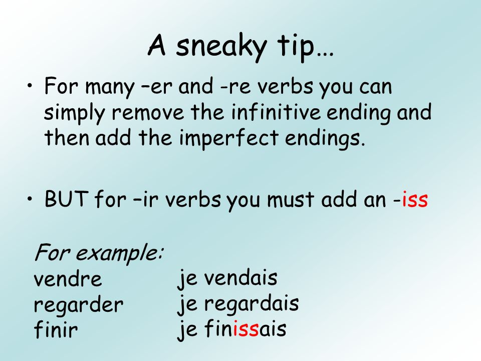 A sneaky tip… For many –er and -re verbs you can simply remove the infinitive ending and then add the imperfect endings. BUT for –ir verbs you must ad