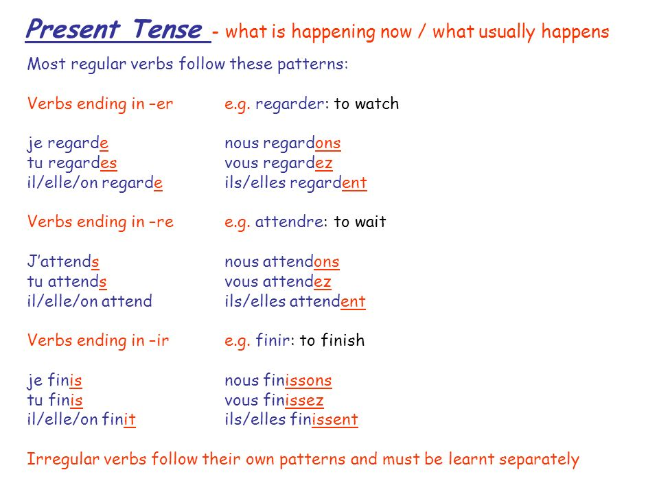 Present Tense - what is happening now / what usually happens Most regular verbs follow these patterns: Verbs ending in –er e.g. regarder: to watch je