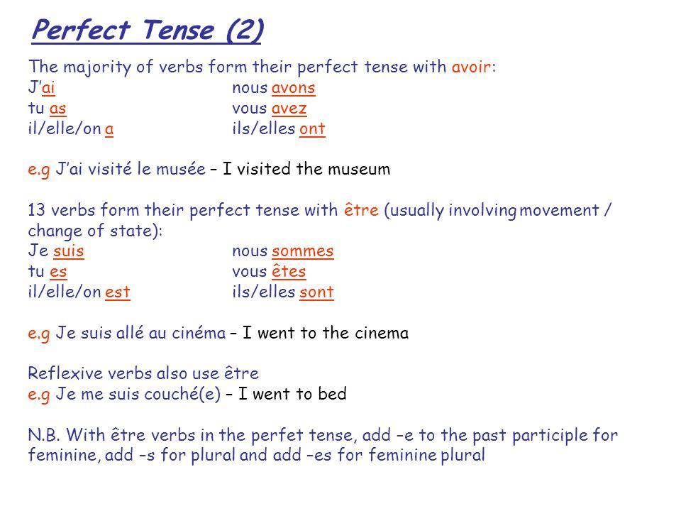 Perfect Tense (2) The majority of verbs form their perfect tense with avoir: Jainous avons tu asvous avez il/elle/on ails/elles ont e.g Jai visité le musée – I visited the museum 13 verbs form their perfect tense with être (usually involving movement / change of state): Je suisnous sommes tu esvous êtes il/elle/on estils/elles sont e.g Je suis allé au cinéma – I went to the cinema Reflexive verbs also use être e.g Je me suis couché(e) – I went to bed N.B.