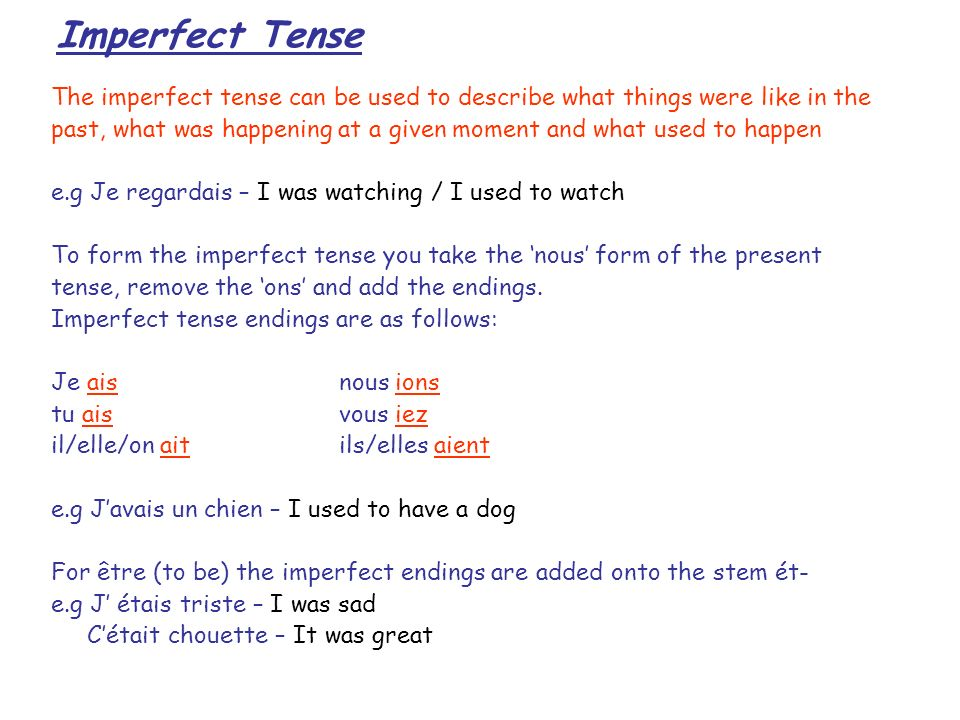 Imperfect Tense The imperfect tense can be used to describe what things were like in the past, what was happening at a given moment and what used to happen e.g Je regardais – I was watching / I used to watch To form the imperfect tense you take the nous form of the present tense, remove the ons and add the endings.