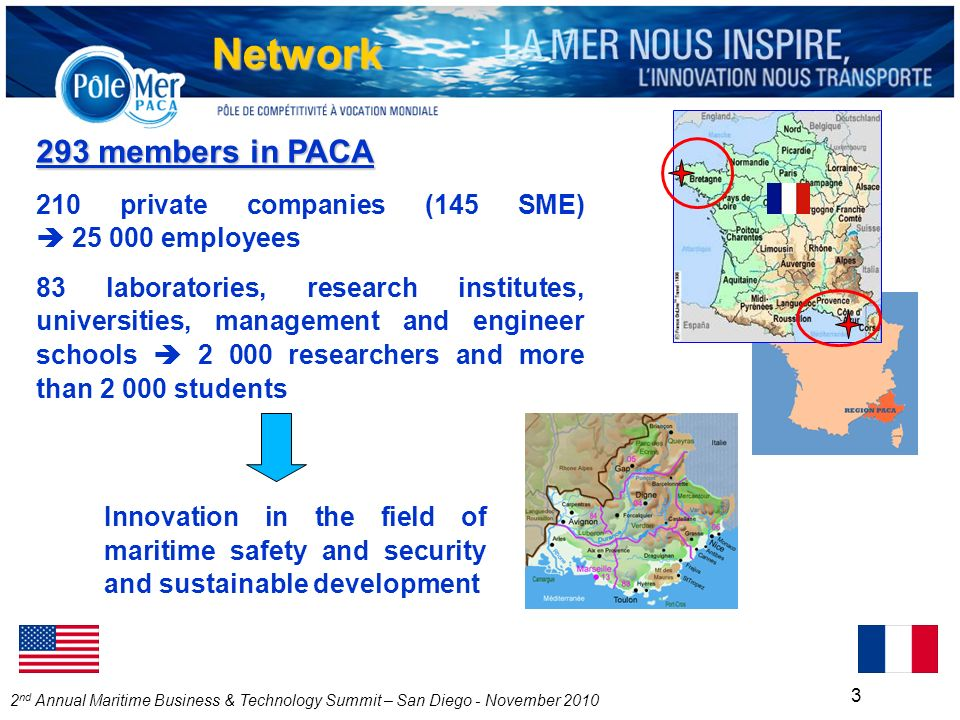 2 nd Annual Maritime Business & Technology Summit – San Diego - November 2010 3 293 members in PACA 210 private companies (145 SME) 25 000 employees 83 laboratories, research institutes, universities, management and engineer schools 2 000 researchers and more than 2 000 students Innovation in the field of maritime safety and security and sustainable development Network