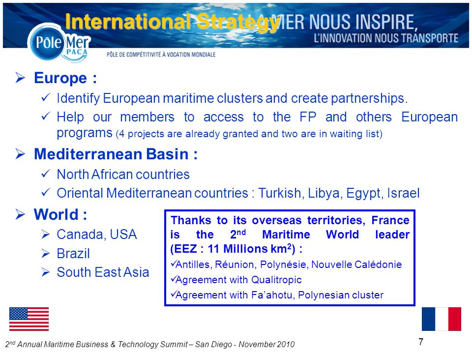 2 nd Annual Maritime Business & Technology Summit – San Diego - November 2010 7 International Strategy Europe : Identify European maritime clusters and create partnerships.