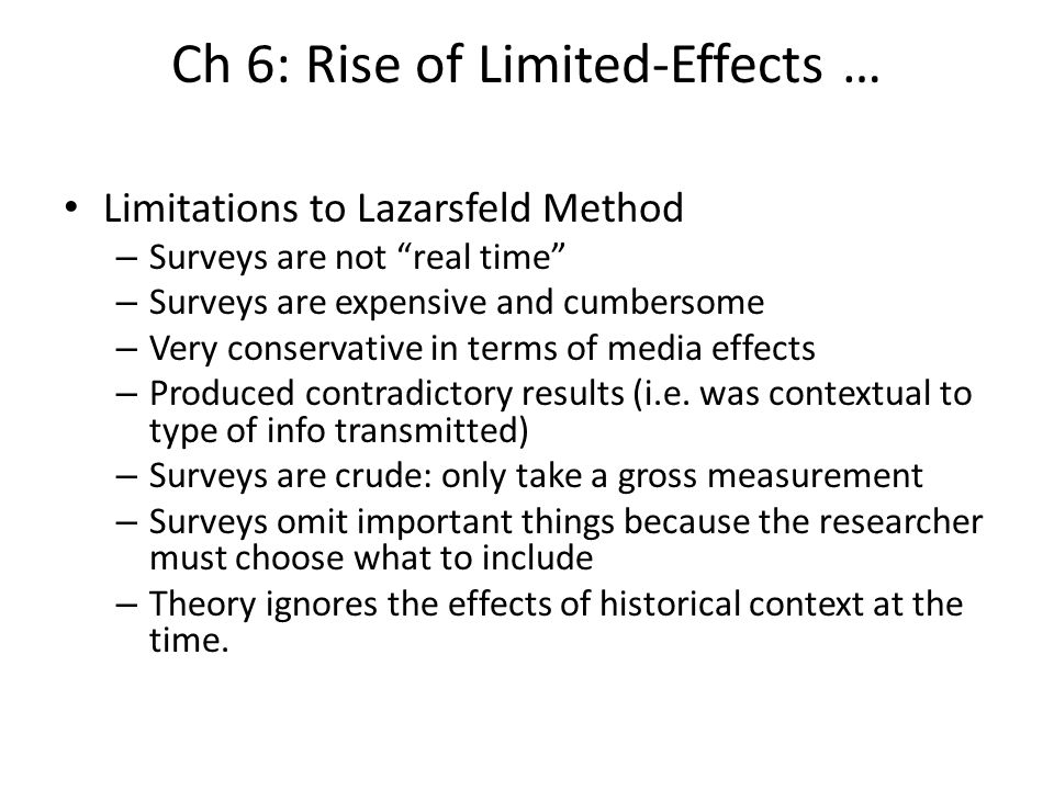 Ch 6: Rise of Limited-Effects … Limitations to Lazarsfeld Method – Surveys are not real time – Surveys are expensive and cumbersome – Very conservativ