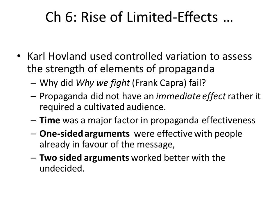 Ch 6: Rise of Limited-Effects … Karl Hovland used controlled variation to assess the strength of elements of propaganda – Why did Why we fight (Frank